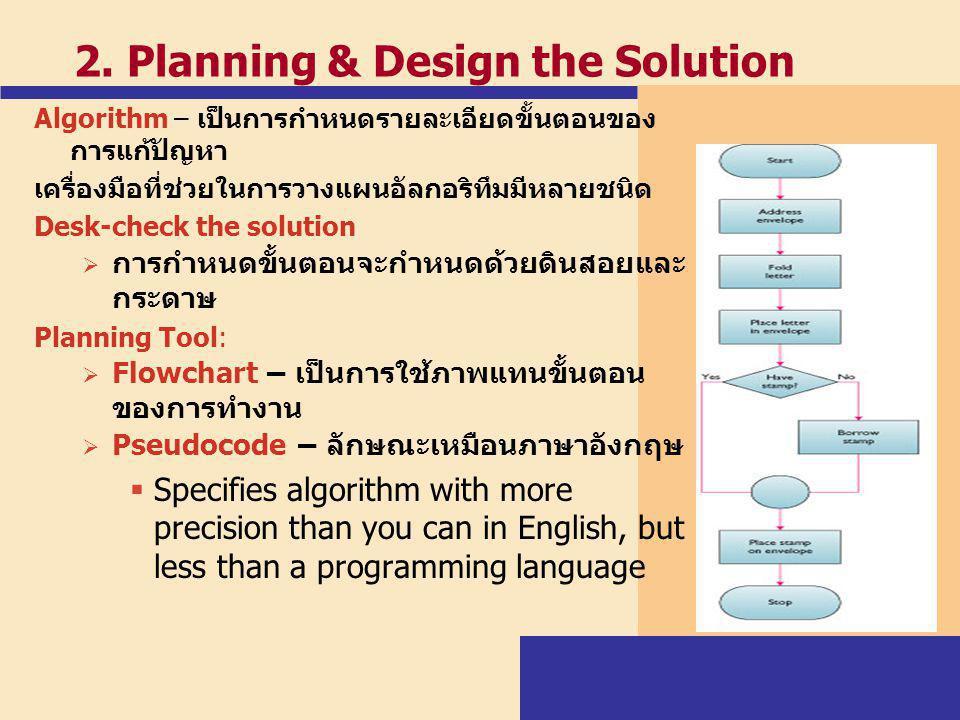 2. Planning & Design the Solution Algorithm – เป็นการกำหนดรายละเอียดขั้นตอนของ การแก้ปัญหา เครื่องมือที่ช่วยในการวางแผนอัลกอริทึมมีหลายชนิด Desk-check