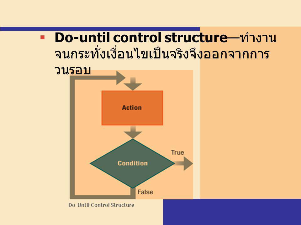 Do-Until Control Structure  Do-until control structure—ทำงาน จนกระทั่งเงื่อนไขเป็นจริงจึงออกจากการ วนรอบ