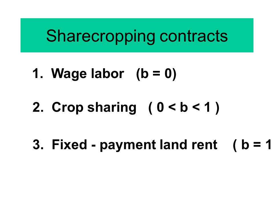 Sharecropping contracts 1. Wage labor (b = 0) 3. Fixed - payment land rent ( b = 1 ) 2. Crop sharing ( 0 < b < 1 )