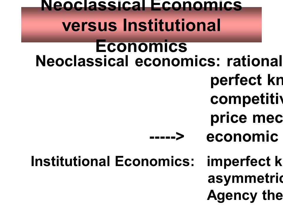 Neoclassical Economics versus Institutional Economics Neoclassical economics: rational behavior perfect knowledge, competitive force, price mechanism