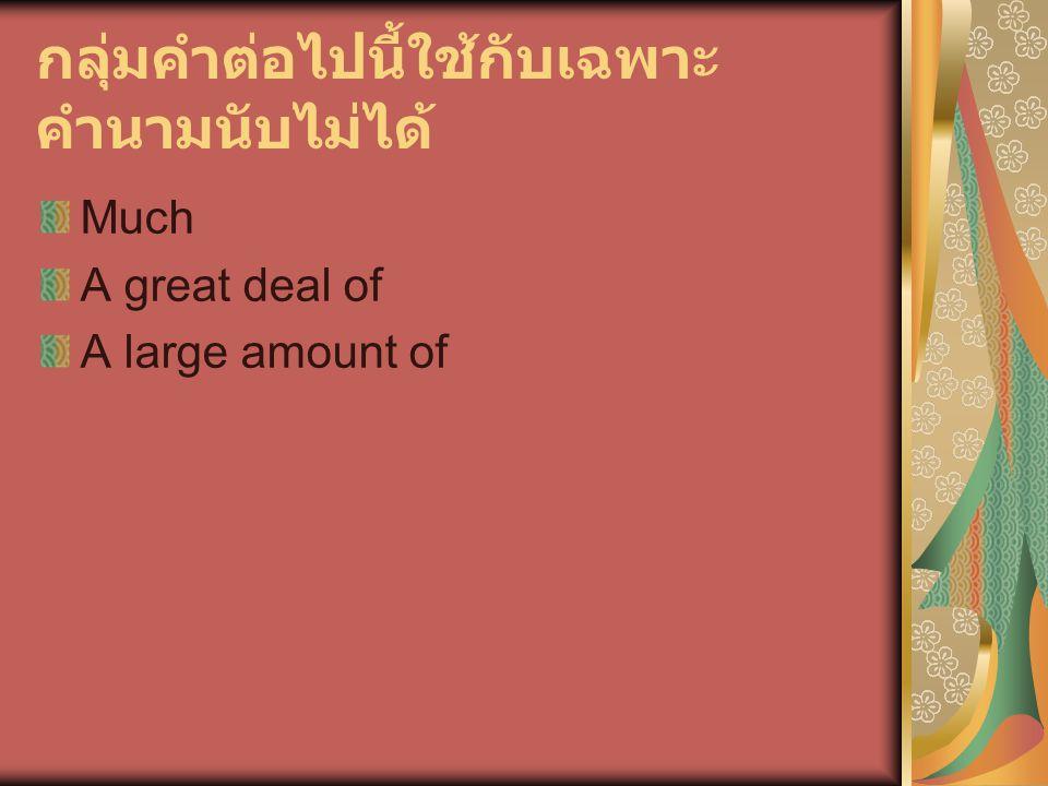 กลุ่มคำต่อไปนี้ใช้กับเฉพาะ คำนามนับไม่ได้ Much A great deal of A large amount of