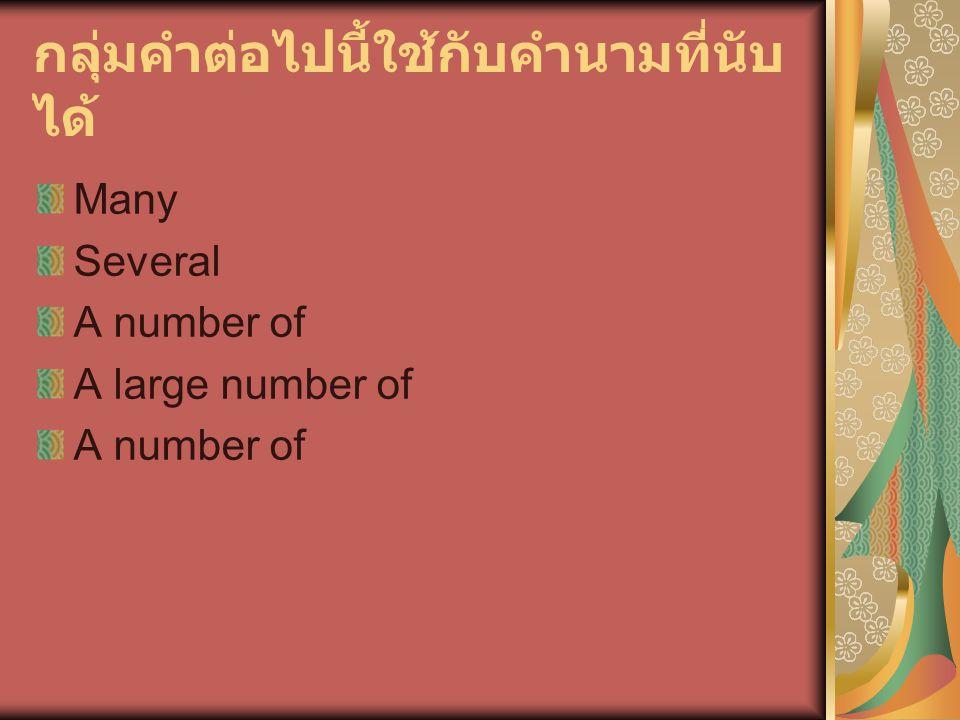 กลุ่มคำต่อไปนี้ใช้กับคำนามที่นับ ได้ Many Several A number of A large number of A number of