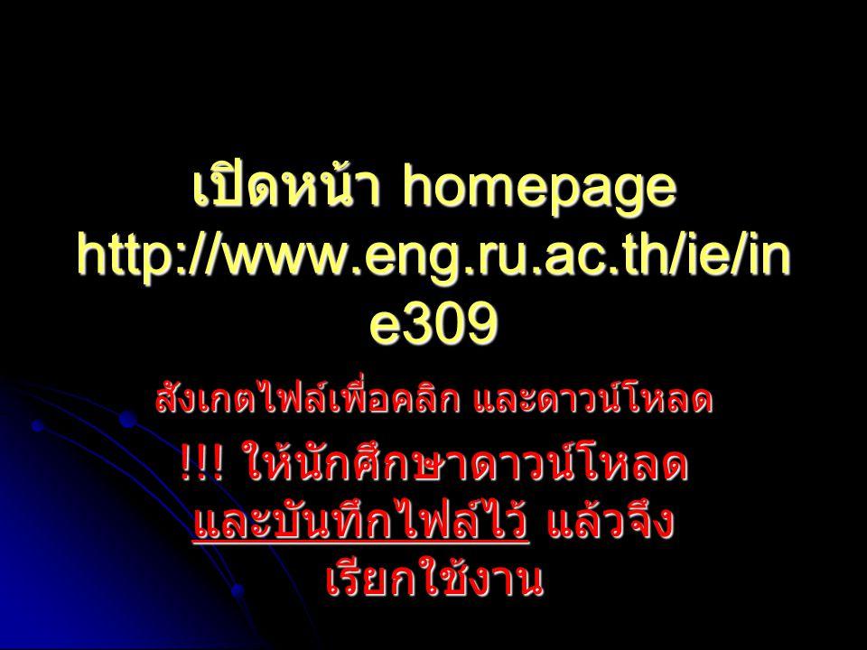 เปิดหน้า homepage http://www.eng.ru.ac.th/ie/in e309 สังเกตไฟล์เพื่อคลิก และดาวน์โหลด !!! ให้นักศึกษาดาวน์โหลด และบันทึกไฟล์ไว้ แล้วจึง เรียกใช้งาน