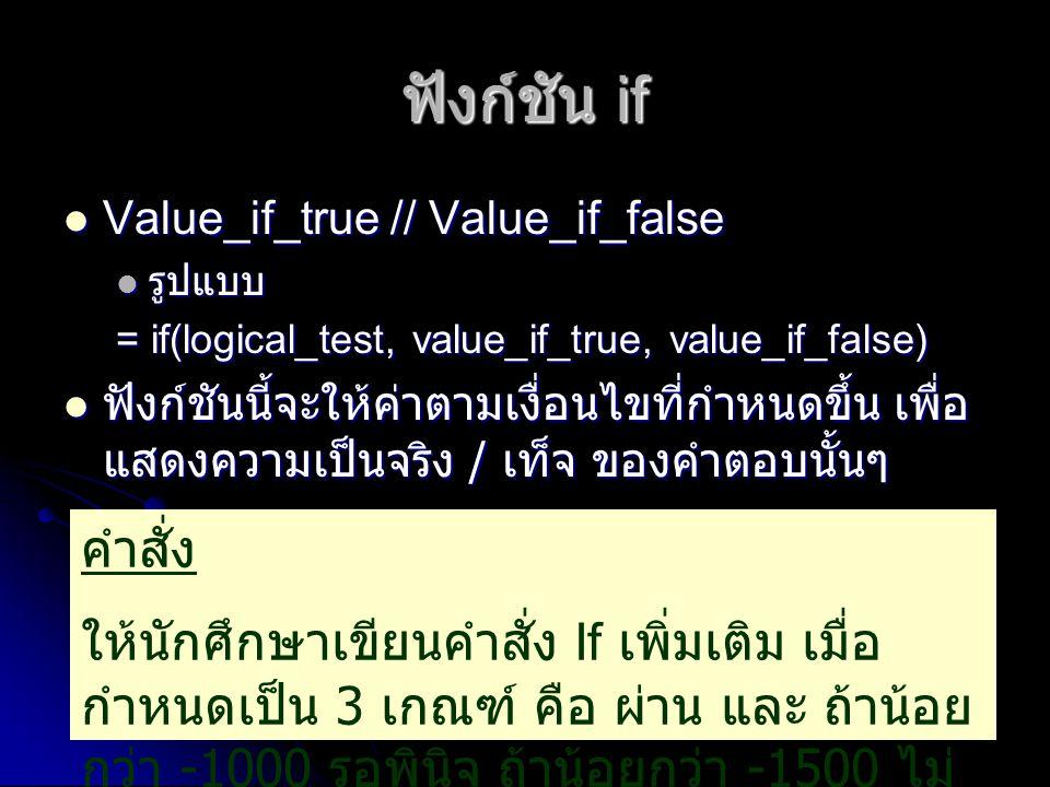 ฟังก์ชัน if Value_if_true // Value_if_false Value_if_true // Value_if_false รูปแบบ รูปแบบ = if(logical_test, value_if_true, value_if_false) ฟังก์ชันนี
