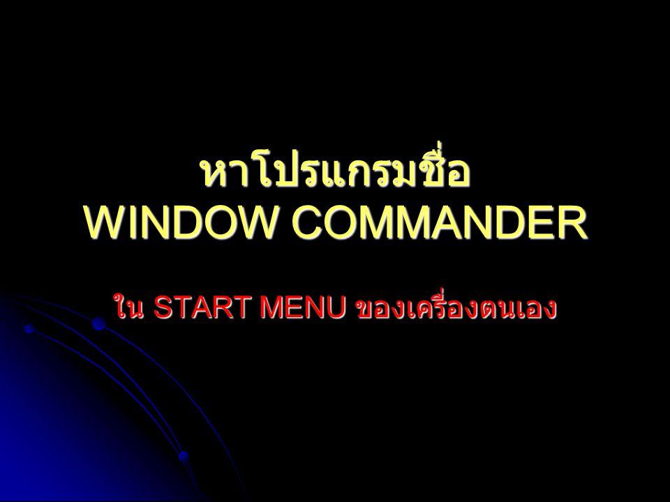 หาโปรแกรมชื่อ WINDOW COMMANDER ใน START MENU ของเครื่องตนเอง