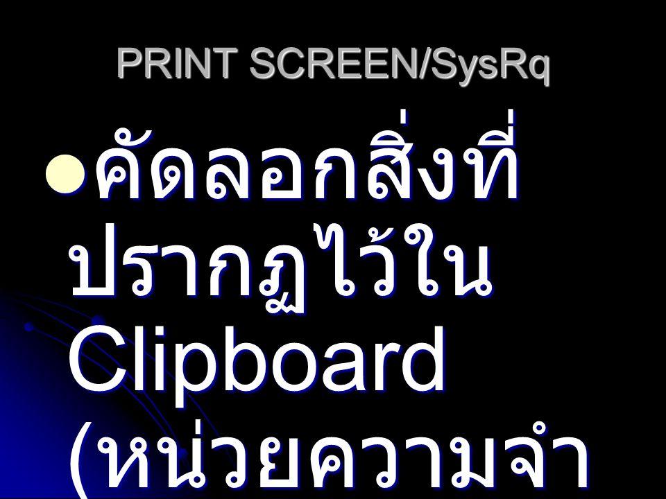 PRINT SCREEN/SysRq คัดลอกสิ่งที่ ปรากฏไว้ใน Clipboard ( หน่วยความจำ ) คัดลอกสิ่งที่ ปรากฏไว้ใน Clipboard ( หน่วยความจำ )