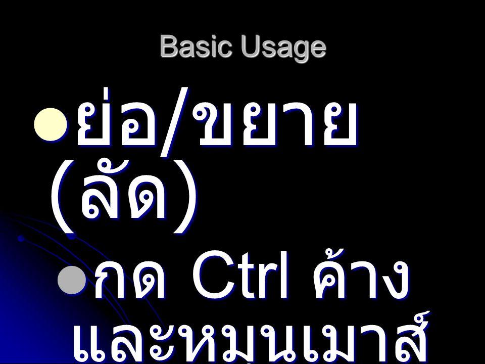 Basic Usage ย่อ / ขยาย ( ลัด ) ย่อ / ขยาย ( ลัด ) กด Ctrl ค้าง และหมุนเมาส์ กด Ctrl ค้าง และหมุนเมาส์