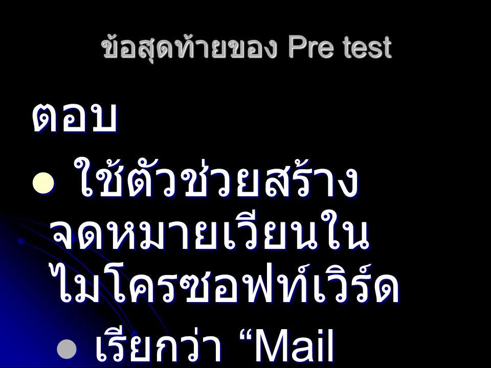 ข้อสุดท้ายของ Pre test ตอบ ใช้ตัวช่วยสร้าง จดหมายเวียนใน ไมโครซอฟท์เวิร์ด ใช้ตัวช่วยสร้าง จดหมายเวียนใน ไมโครซอฟท์เวิร์ด เรียกว่า Mail Merge เรียกว่า Mail Merge