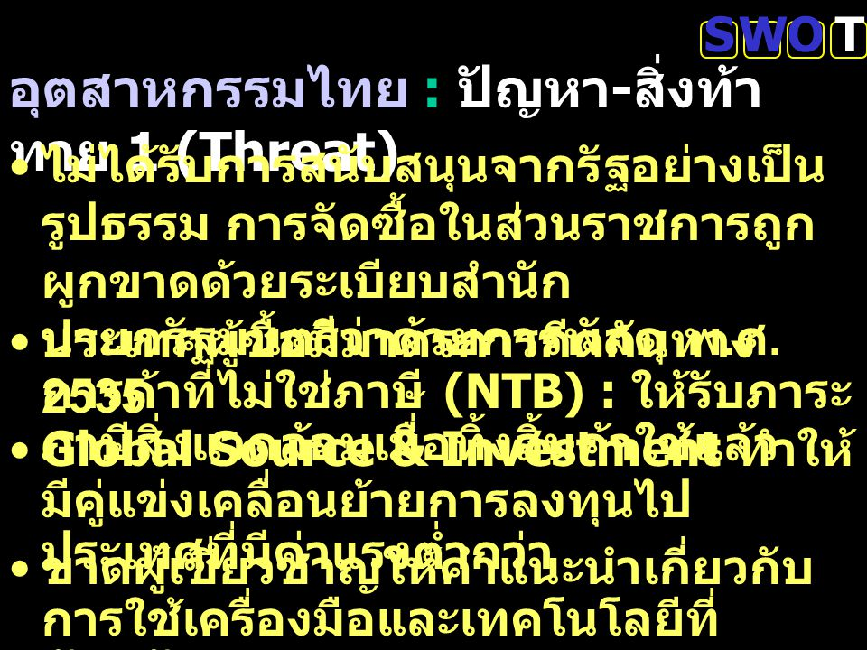 อุตสาหกรรมไทย : ปัญหา - สิ่งท้า ทาย 1 (Threat) SWOT ไม่ได้รับการสนับสนุนจากรัฐอย่างเป็น รูปธรรม การจัดซื้อในส่วนราชการถูก ผูกขาดด้วยระเบียบสำนัก นายกร