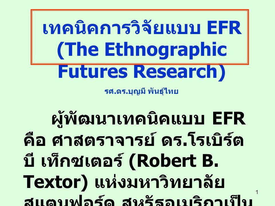 1 เทคนิคการวิจัยแบบ EFR (The Ethnographic Futures Research) รศ. ดร. บุญมี พันธุ์ไทย ผู้พัฒนาเทคนิคแบบ EFR คือ ศาสตราจารย์ ดร. โรเบิร์ต บี เท็กซเตอร์ (