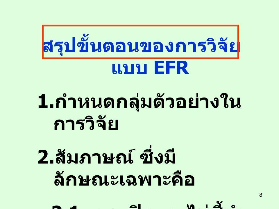 8 สรุปขั้นตอนของการวิจัย แบบ EFR 1. กำหนดกลุ่มตัวอย่างใน การวิจัย 2. สัมภาษณ์ ซึ่งมี ลักษณะเฉพาะคือ 2.1 แบบเปิดและไม่ชี้นำ (Open-Ended and non- direct
