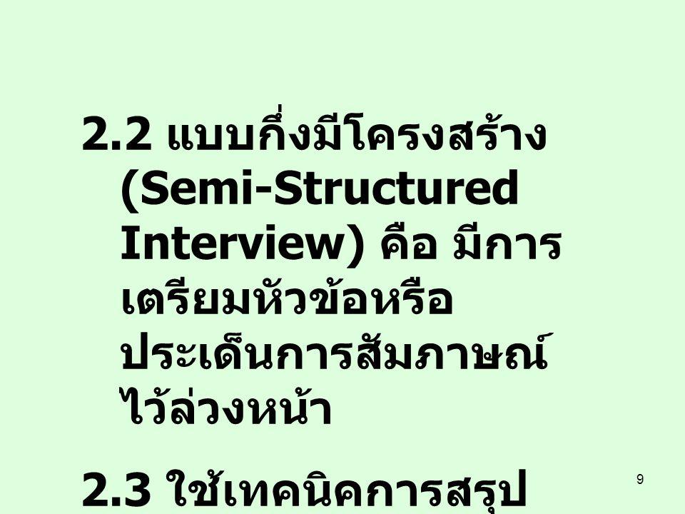 9 2.2 แบบกึ่งมีโครงสร้าง (Semi-Structured Interview) คือ มีการ เตรียมหัวข้อหรือ ประเด็นการสัมภาษณ์ ไว้ล่วงหน้า 2.3 ใช้เทคนิคการสรุป สะสม (Cumulative S