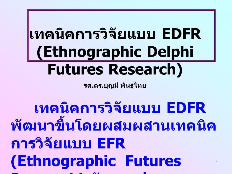 1 เทคนิคการวิจัยแบบ EDFR (Ethnographic Delphi Futures Research) รศ. ดร. บุญมี พันธุ์ไทย เทคนิคการวิจัยแบบ EDFR พัฒนาขึ้นโดยผสมผสานเทคนิค การวิจัยแบบ E