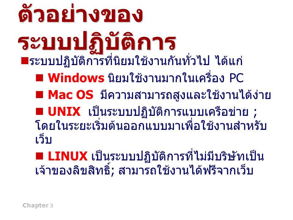 Chapter 3 13 ตัวอย่างของ ระบบปฏิบัติการ ระบบปฏิบัติการที่นิยมใช้งานกันทั่วไป ได้แก่ Windows นิยมใช้งานมากในเครื่อง PC Mac OS มีความสามารถสูงและใช้งานไ
