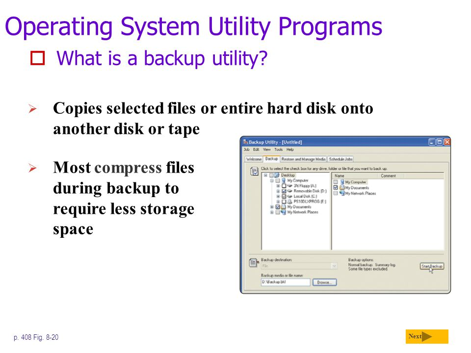 Operating System Utility Programs  What is a backup utility? Next p. 408 Fig. 8-20  Copies selected files or entire hard disk onto another disk or t