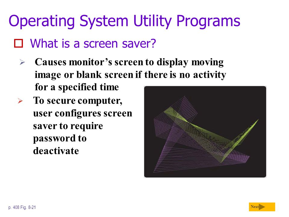 Operating System Utility Programs  What is a screen saver? Next p. 408 Fig. 8-21  Causes monitor's screen to display moving image or blank screen if