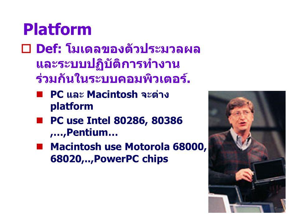 Platform  Def: โมเดลของตัวประมวลผล และระบบปฏิบัติการทำงาน ร่วมกันในระบบคอมพิวเตอร์. PC และ Macintosh จะต่าง platform PC use Intel 80286, 80386,…,Pent