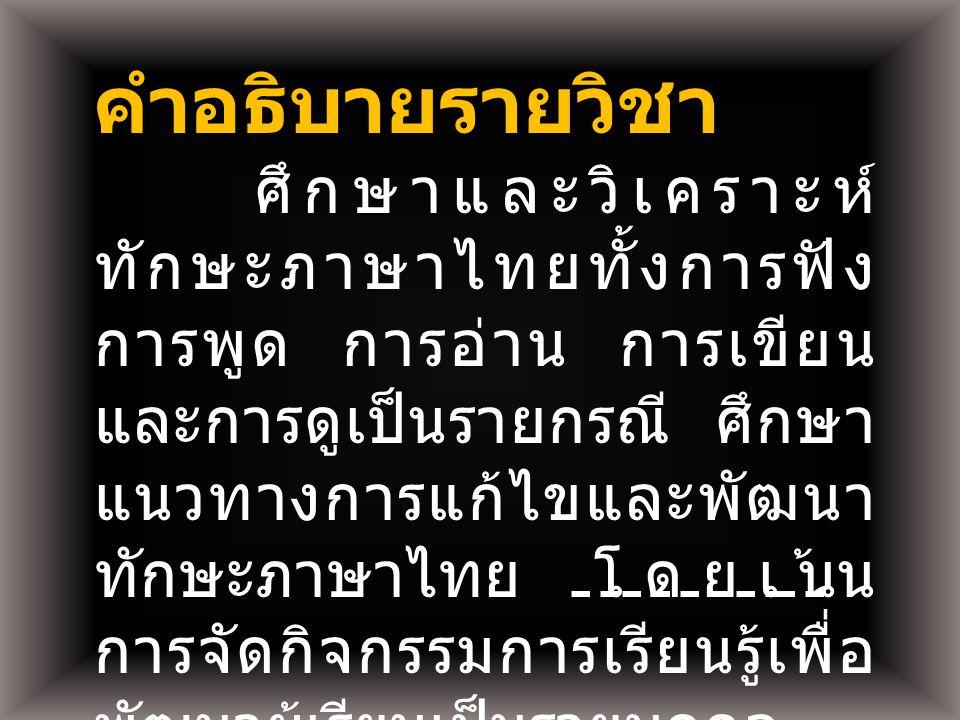 คำอธิบายรายวิชา ศึกษาและวิเคราะห์ ทักษะภาษาไทยทั้งการฟัง การพูด การอ่าน การเขียน และการดูเป็นรายกรณี ศึกษา แนวทางการแก้ไขและพัฒนา ทักษะภาษาไทยโดยเน้น