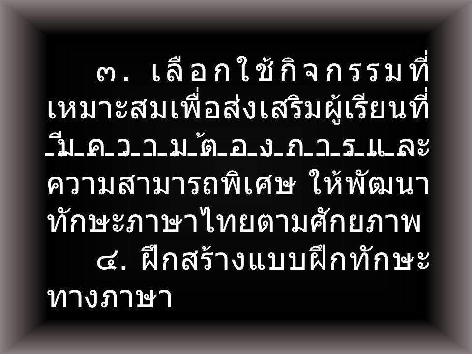 ๓. เลือกใช้กิจกรรมที่ เหมาะสมเพื่อส่งเสริมผู้เรียนที่ มีความต้องการและ ความสามารถพิเศษ ให้พัฒนา ทักษะภาษาไทยตามศักยภาพ ๔. ฝึกสร้างแบบฝึกทักษะ ทางภาษา