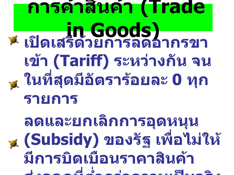 การค้าสินค้า (Trade in Goods) เปิดเสรีด้วยการลดอากรขา เข้า (Tariff) ระหว่างกัน จน ในที่สุดมีอัตราร้อยละ 0 ทุก รายการ ลดและยกเลิกการอุดหนุน (Subsidy) ข