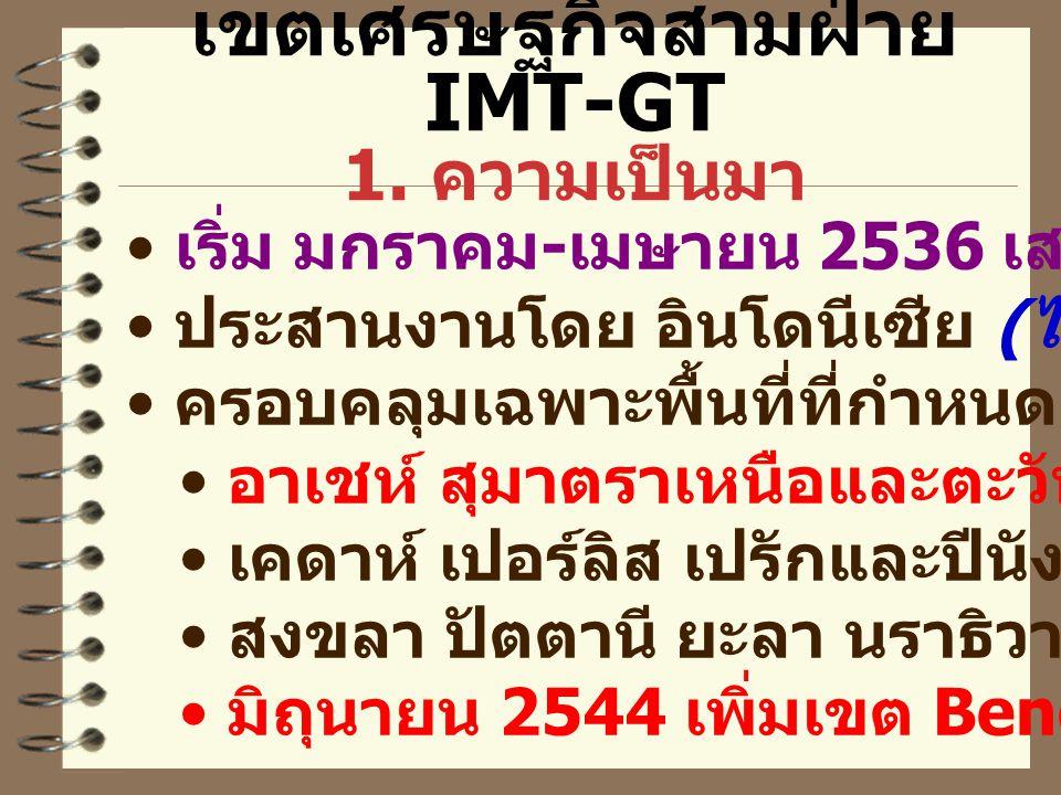 เขตเศรษฐกิจสามฝ่าย IMT-GT 1. ความเป็นมา เริ่ม มกราคม - เมษายน 2536 เสนอโดยมาเลเซีย ประสานงานโดย อินโดนีเซีย ( ไทย ?) ครอบคลุมเฉพาะพื้นที่ที่กำหนดเท่าน