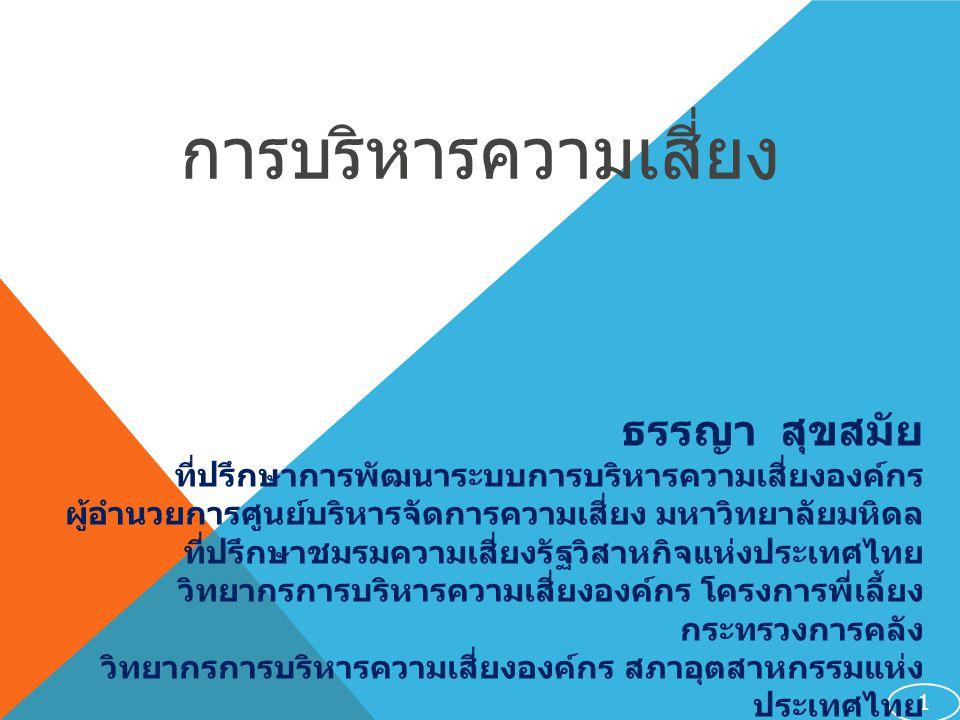 การบริหารความเสี่ยง 1 ธรรญา สุขสมัย ที่ปรึกษาการพัฒนาระบบการบริหารความเสี่ยงองค์กร ผู้อำนวยการศูนย์บริหารจัดการความเสี่ยง มหาวิทยาลัยมหิดล ที่ปรึกษาชมรมความเสี่ยงรัฐวิสาหกิจแห่งประเทศไทย วิทยากรการบริหารความเสี่ยงองค์กร โครงการพี่เลี้ยง กระทรวงการคลัง วิทยากรการบริหารความเสี่ยงองค์กร สภาอุตสาหกรรมแห่ง ประเทศไทย วิทยากรรับเชิญ COSO-ERM สมาคมผู้ตรวจสอบภายในแห่ง ประเทศไทย ร่วมกับ PWC