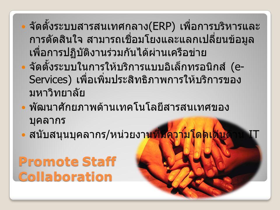 Promote Staff Collaboration จัดตั้งระบบสารสนเทศกลาง(ERP) เพื่อการบริหารและ การตัดสินใจ สามารถเชื่อมโยงและแลกเปลี่ยนข้อมูล เพื่อการปฏิบัติงานร่วมกันได้