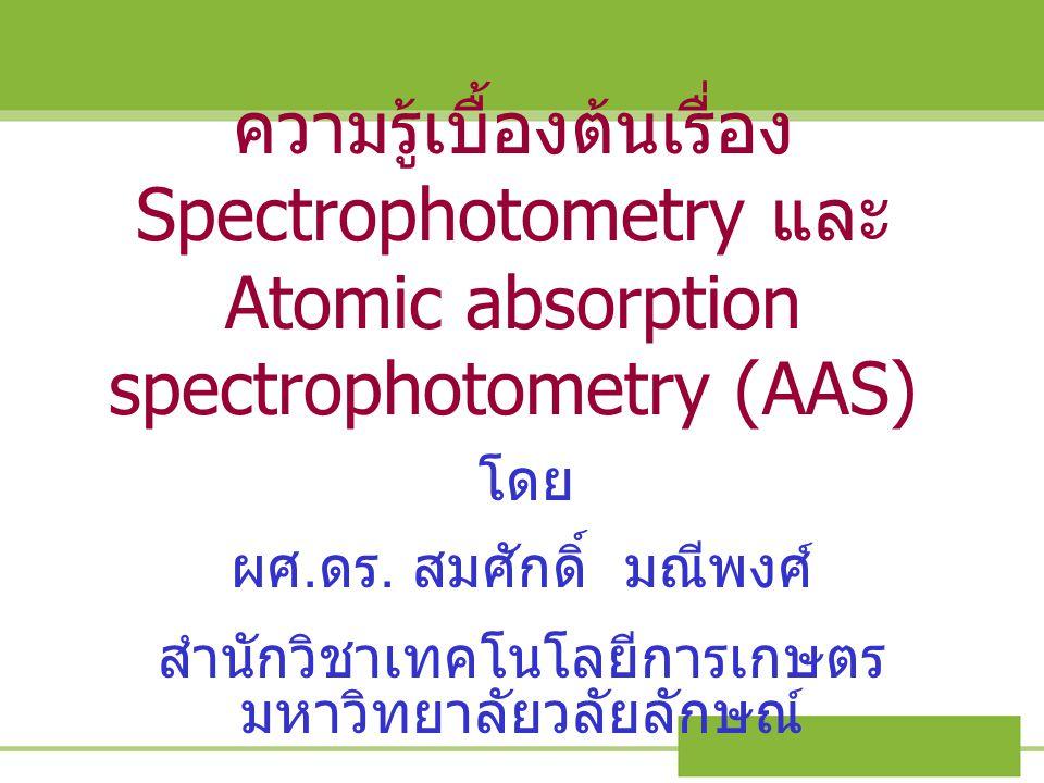 ความรู้เบื้องต้นเรื่อง Spectrophotometry และ Atomic absorption spectrophotometry (AAS) โดย ผศ. ดร. สมศักดิ์ มณีพงศ์ สำนักวิชาเทคโนโลยีการเกษตร มหาวิทย
