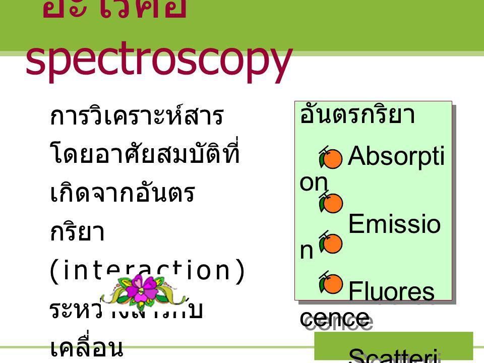 อะไรคือ spectroscopy การวิเคราะห์สาร โดยอาศัยสมบัติที่ เกิดจากอันตร กริยา (interaction) ระหว่างสารกับ เคลื่อน แม่เหล็กไฟฟ้า อันตรกริยา Absorpti on Emi