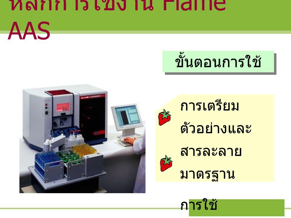หลักการใช้งาน Flame AAS ขั้นตอนการใช้ การเตรียม ตัวอย่างและ สารละลาย มาตรฐาน การใช้ เครื่องมือ