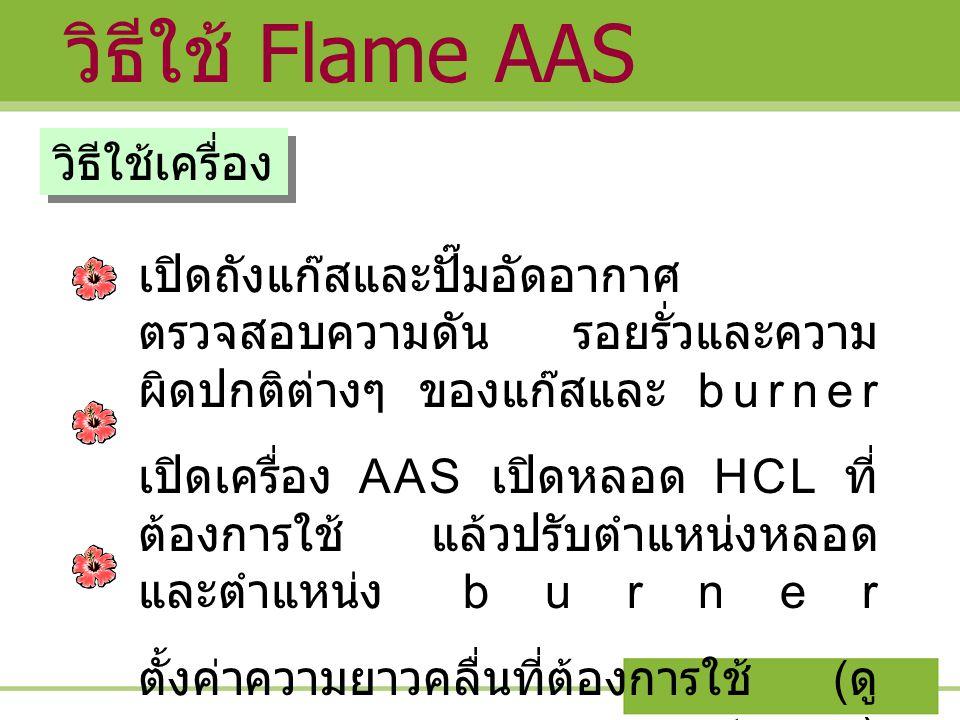 วิธีใช้ Flame AAS วิธีใช้เครื่อง เปิดถังแก๊สและปั๊มอัดอากาศ ตรวจสอบความดัน รอยรั่วและความ ผิดปกติต่างๆ ของแก๊สและ burner เปิดเครื่อง AAS เปิดหลอด HCL