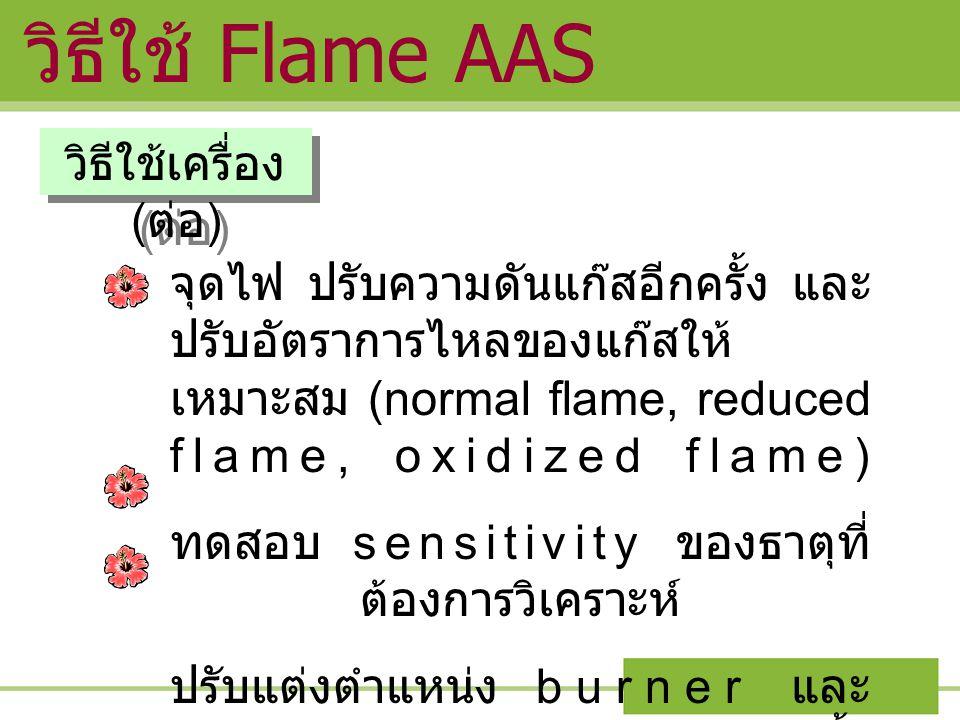 วิธีใช้ Flame AAS วิธีใช้เครื่อง ( ต่อ ) จุดไฟ ปรับความดันแก๊สอีกครั้ง และ ปรับอัตราการไหลของแก๊สให้ เหมาะสม (normal flame, reduced flame, oxidized fl