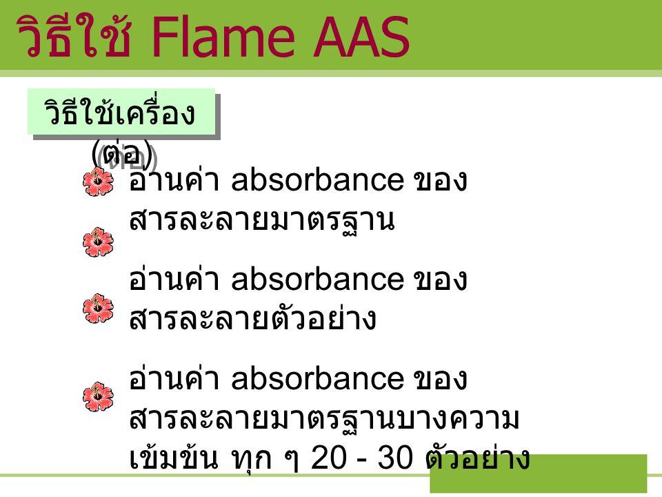 วิธีใช้เครื่อง ( ต่อ ) อ่านค่า absorbance ของ สารละลายมาตรฐาน อ่านค่า absorbance ของ สารละลายตัวอย่าง อ่านค่า absorbance ของ สารละลายมาตรฐานบางความ เข