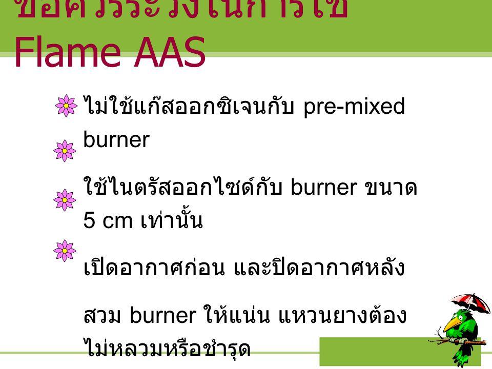 ข้อควรระวังในการใช้ Flame AAS ไม่ใช้แก๊สออกซิเจนกับ pre-mixed burner ใช้ไนตรัสออกไซด์กับ burner ขนาด 5 cm เท่านั้น เปิดอากาศก่อน และปิดอากาศหลัง สวม b