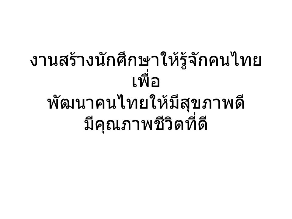 งานสร้างนักศึกษาให้รู้จักคนไทย เพื่อ พัฒนาคนไทยให้มีสุขภาพดี มีคุณภาพชีวิตที่ดี