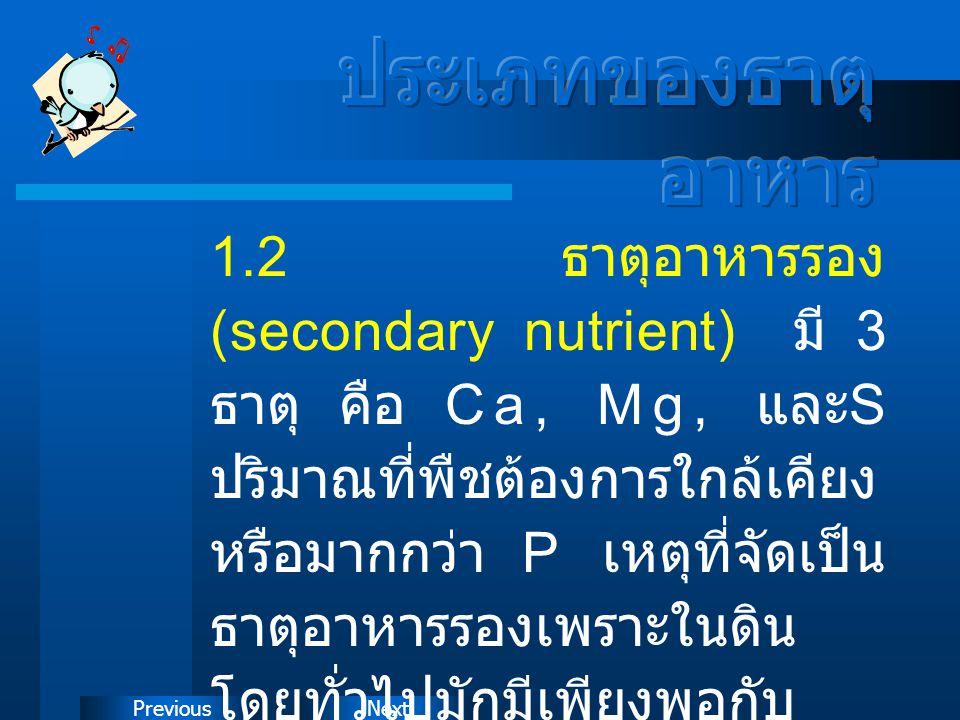 NextPrevious 1.2 ธาตุอาหารรอง (secondary nutrient) มี 3 ธาตุ คือ Ca, Mg, และ S ปริมาณที่พืชต้องการใกล้เคียง หรือมากกว่า P เหตุที่จัดเป็น ธาตุอาหารรองเ