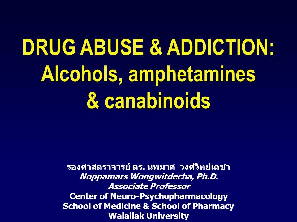 DRUG ABUSE & ADDICTION: Alcohols, amphetamines & canabinoids รองศาสตราจารย์ ดร. นพมาศ วงศ์วิทย์เดชา Noppamars Wongwitdecha, Ph.D. Associate Professor