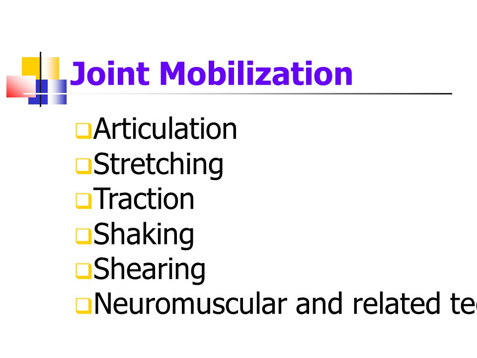 Joint Mobilization  Articulation  Stretching  Traction  Shaking  Shearing  Neuromuscular and related techniques