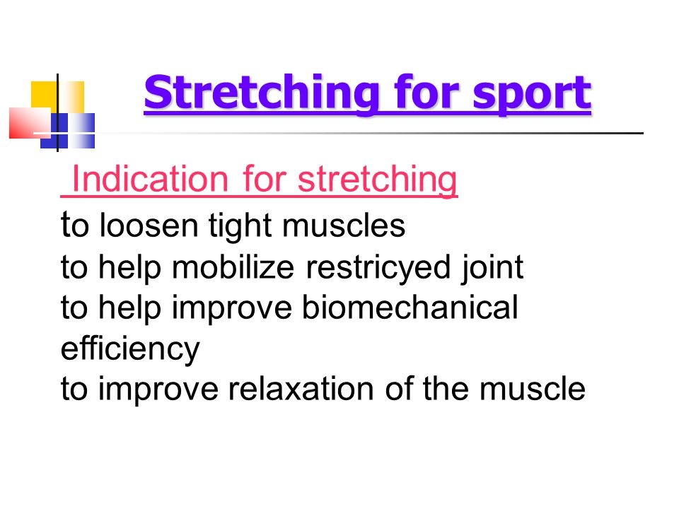 Indication for stretching t o loosen tight muscles to help mobilize restricyed joint to help improve biomechanical efficiency to improve relaxation of the muscle Stretching for sport