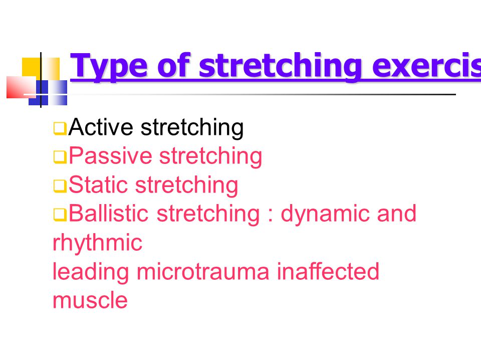  Active stretching  Passive stretching  Static stretching  Ballistic stretching : dynamic and rhythmic leading microtrauma inaffected muscle Type