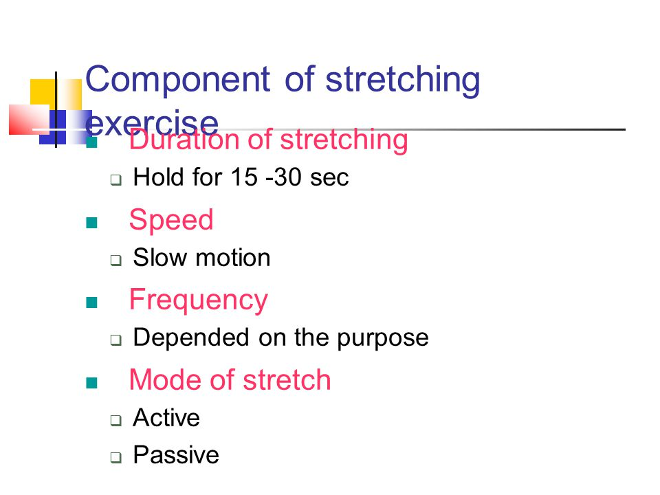 Component of stretching exercise Duration of stretching  Hold for 15 -30 sec Speed  Slow motion Frequency  Depended on the purpose Mode of stretch
