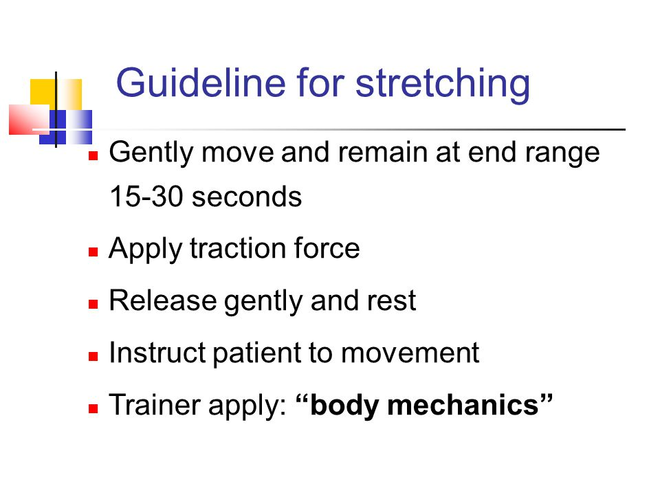 "Gently move and remain at end range 15-30 seconds Apply traction force Release gently and rest Instruct patient to movement Trainer apply: ""body mecha"