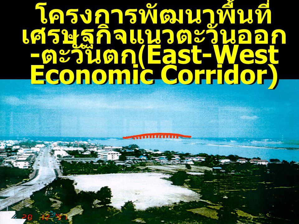 โครงการพัฒนาพื้นที่ เศรษฐกิจแนวตะวันออก - ตะวันตก (East-West Economic Corridor) โครงการพัฒนาพื้นที่ เศรษฐกิจแนวตะวันออก - ตะวันตก (East-West Economic Corridor)