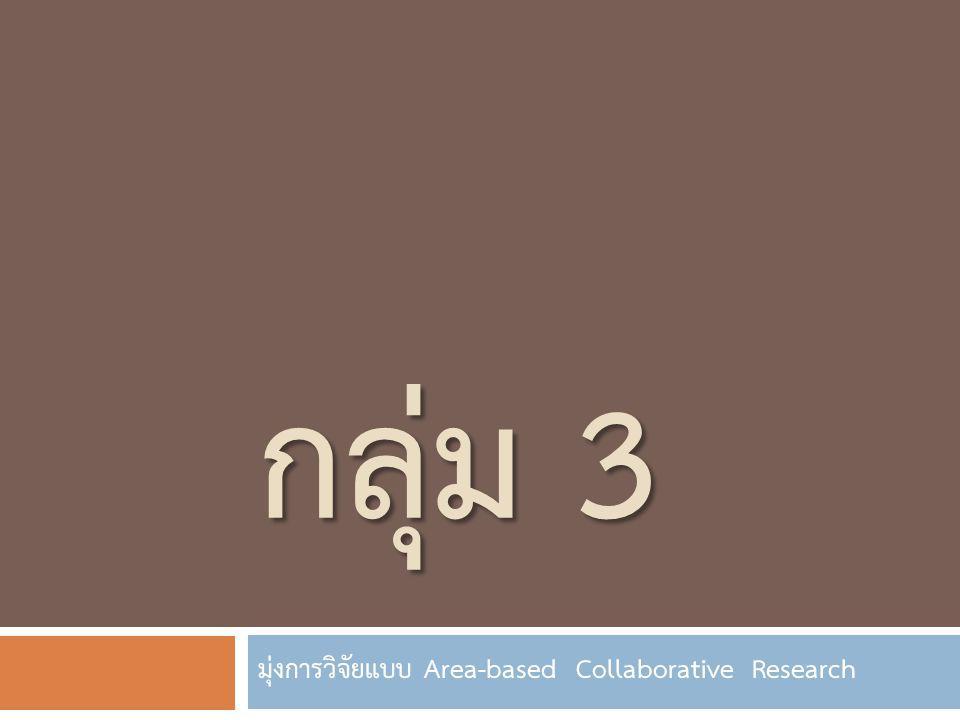 กลุ่ม 3 มุ่งการวิจัยแบบ Area-based Collaborative Research
