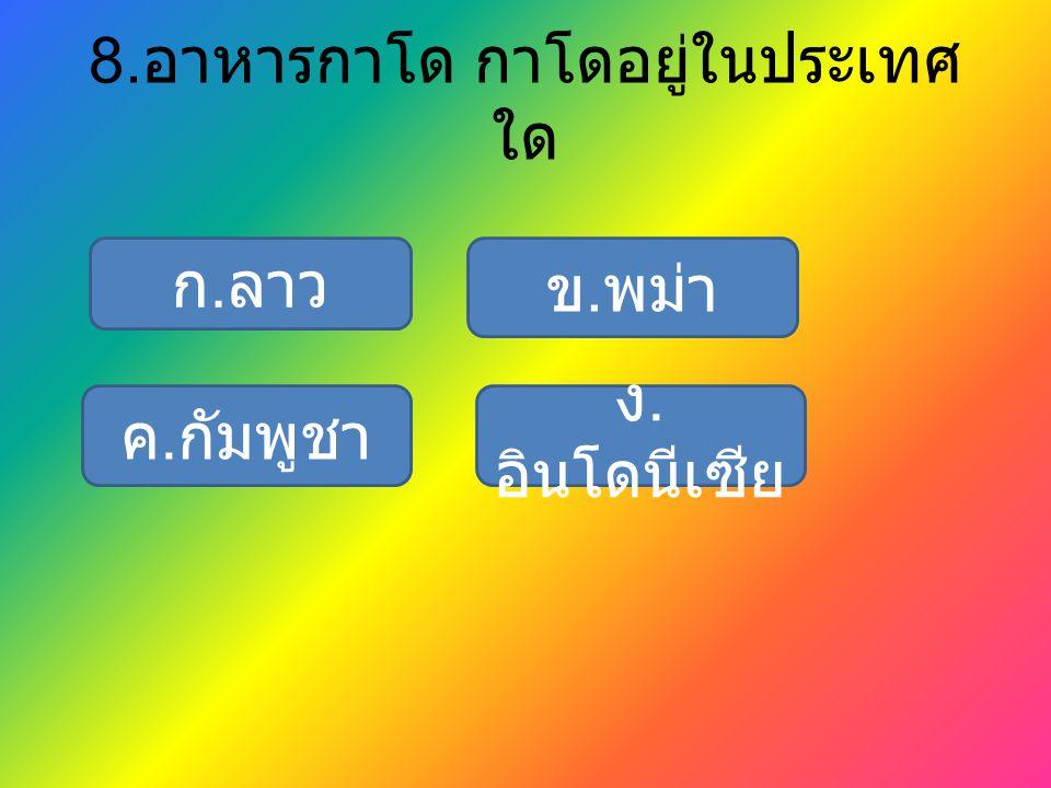 8. อาหารกาโด กาโดอยู่ในประเทศ ใด ก. ลาว ง. อินโดนีเซีย ข. พม่า ค. กัมพูชา