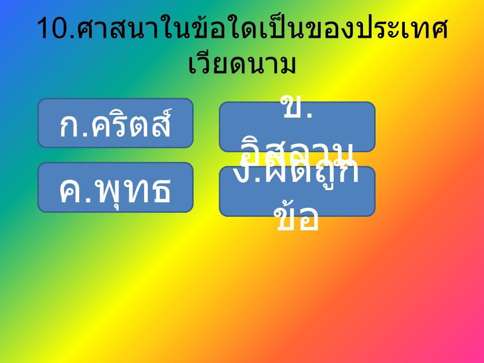 10. ศาสนาในข้อใดเป็นของประเทศ เวียดนาม ก. คริตส์ ง. ผิดถูก ข้อ ค. พุทธ ข. อิสลาม