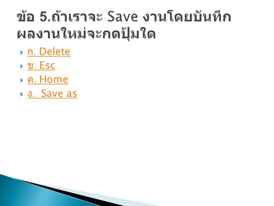  ก. Delete ก. Delete  ข. Esc ข. Esc  ค. Home ค. Home  ง. Save as ง. Save as