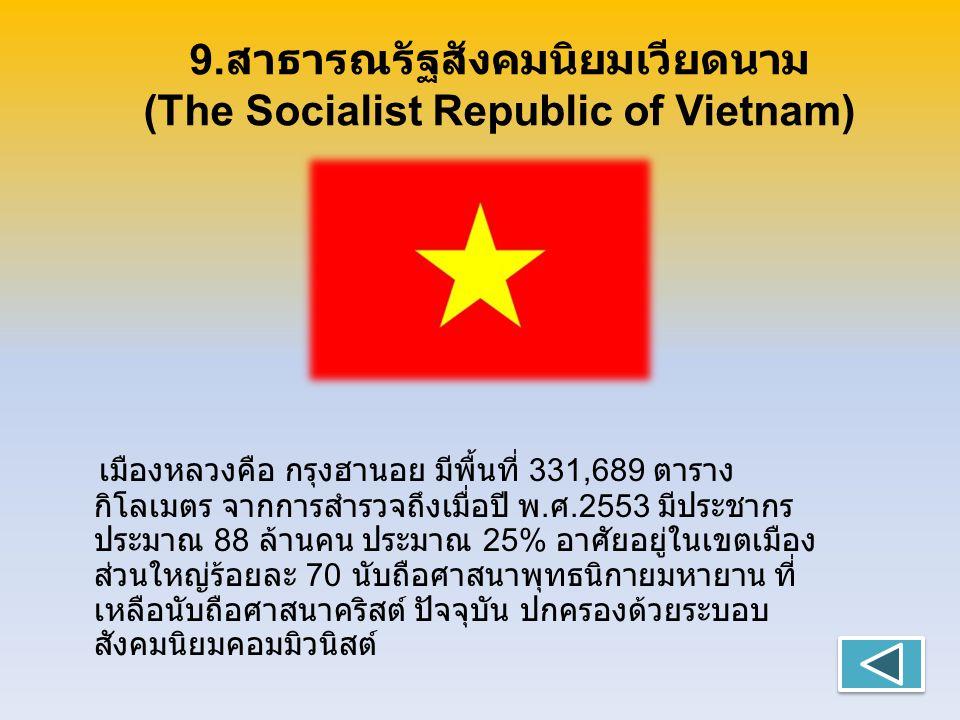 9. สาธารณรัฐสังคมนิยมเวียดนาม (The Socialist Republic of Vietnam) เมืองหลวงคือ กรุงฮานอย มีพื้นที่ 331,689 ตาราง กิโลเมตร จากการสำรวจถึงเมื่อปี พ. ศ.2