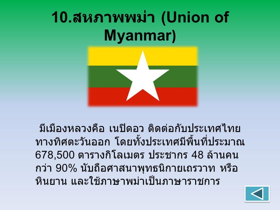 10. สหภาพพม่า (Union of Myanmar ) มีเมืองหลวงคือ เนปิดอว ติดต่อกับประเทศไทย ทางทิศตะวันออก โดยทั้งประเทศมีพื้นที่ประมาณ 678,500 ตารางกิโลเมตร ประชากร