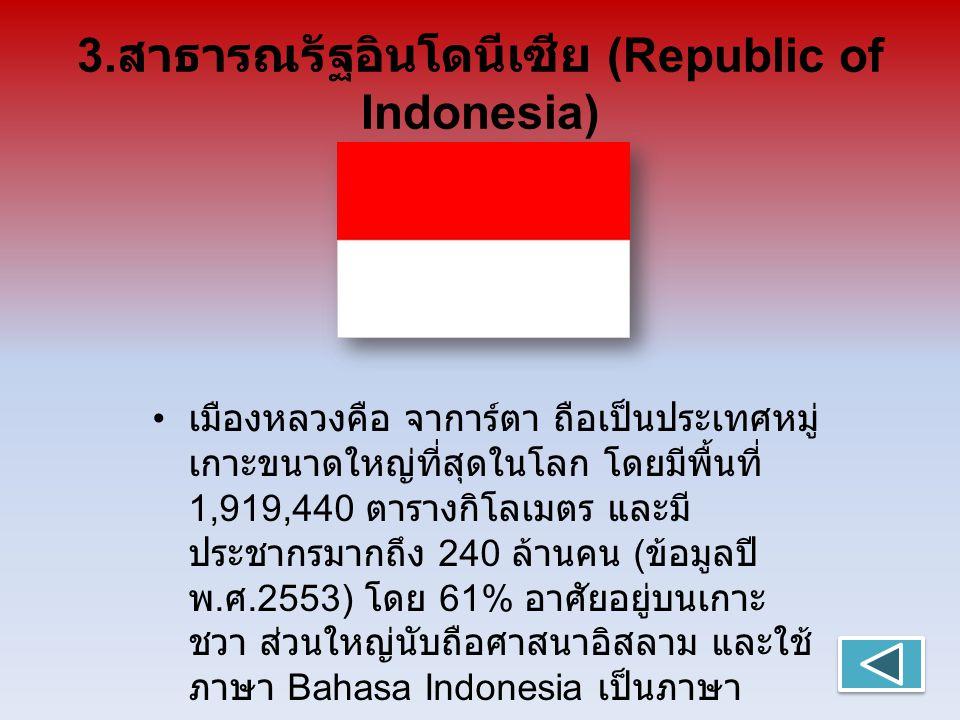 3. สาธารณรัฐอินโดนีเซีย (Republic of Indonesia) เมืองหลวงคือ จาการ์ตา ถือเป็นประเทศหมู่ เกาะขนาดใหญ่ที่สุดในโลก โดยมีพื้นที่ 1,919,440 ตารางกิโลเมตร แ